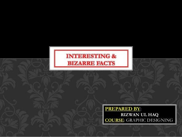 INTERESTING & BIZARRE FACTS PREPARED BY: RIZWAN UL HAQ COURSE: GRAPHIC DESIGNING