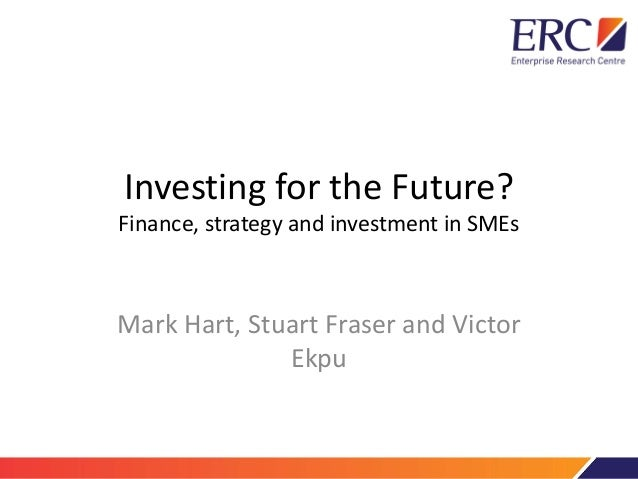Investing for the Future? Finance, strategy and investment in SMEs Mark Hart, Stuart Fraser and Victor Ekpu