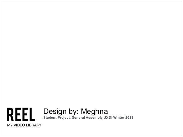 REEL  MY VIDEO LIBRARY  Design by: Meghna Student Project. General Assembly UXDI Winter 2013