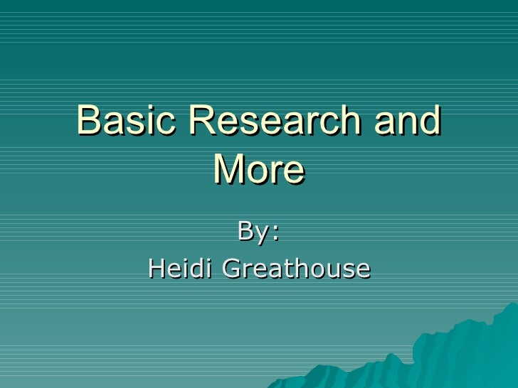 Basic Research and More By: Heidi Greathouse