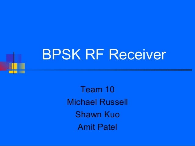 BPSK RF Receiver      Team 10   Michael Russell     Shawn Kuo     Amit Patel