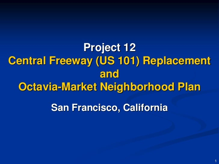 Project 12Central Freeway (US 101) Replacement                 and Octavia-Market Neighborhood Plan       San Francisco, C...