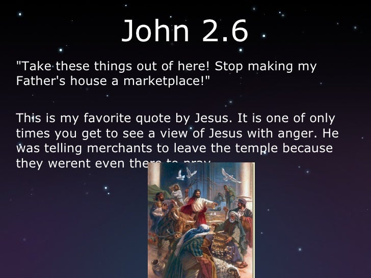 "John 2.6 <ul><li>""Take these things out of here! Stop making my Father's house a marketplace!"" </li></ul><ul><li..."