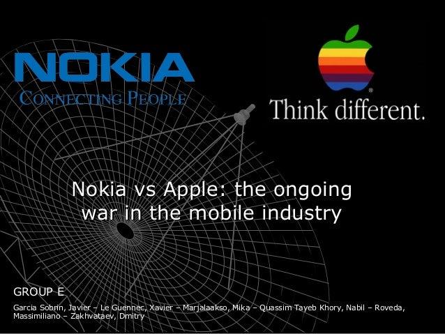 Nokia vs Apple: the ongoingNokia vs Apple: the ongoing war in the mobile industrywar in the mobile industry GROUP E Garcia...