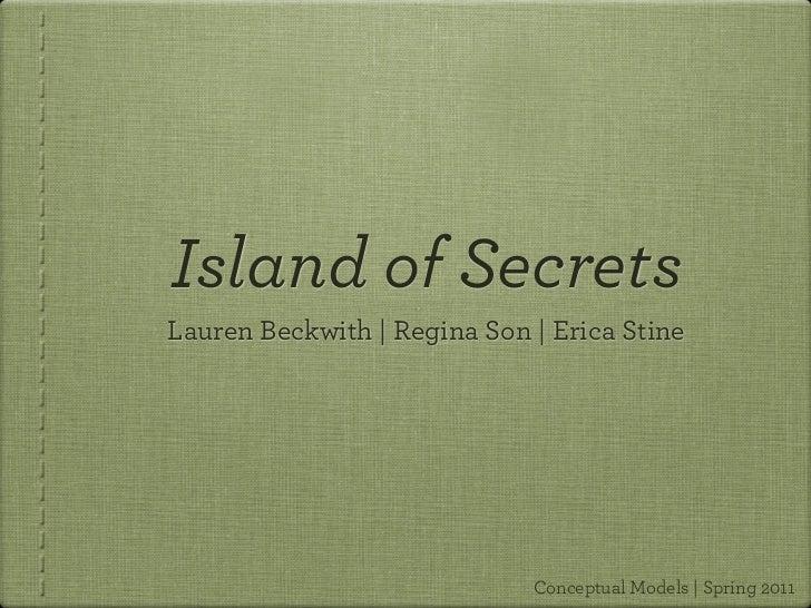 Island of SecretsLauren Beckwith | Regina Son | Erica Stine                             Conceptual Models | Spring 2011