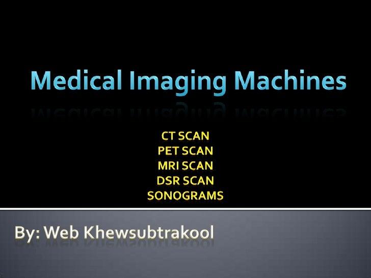 Medical Imaging Machines<br />CT Scan<br />PET Scan<br />MRI Scan<br />DSR Scan<br />Sonograms<br />By: Web Khewsubtrakool...