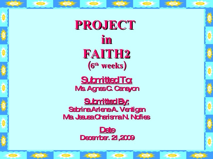 PROJECT  in FAITH2 (6 th  weeks) Submitted To: Ms. Agnes C. Canayon Submitted By: Sabrina Arlene A. Ventigan Ma. Jesusa Ch...