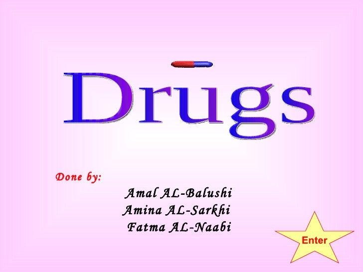 Done by: Amal AL-Balushi Amina AL-Sarkhi  Fatma AL-Naabi Drugs Enter