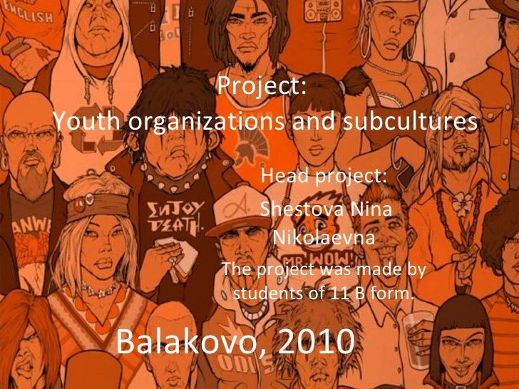 Project:  Youth organizations and subcultures Head project: Shestova Nina Nikolaevna The project was made by students of 1...