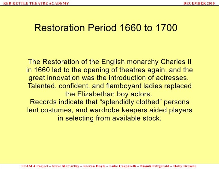 Restoration Period 1660 to 1700 The Restoration of the English monarchy Charles II in 1660 led to the opening of theatres ...
