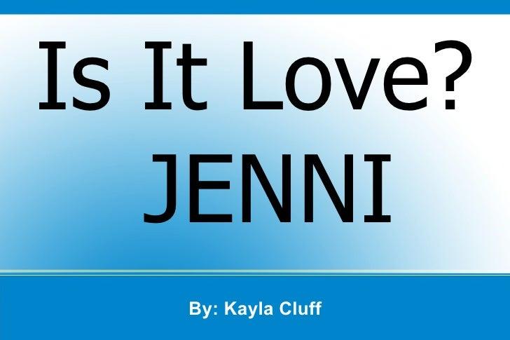By: Kayla Cluff Is It Love? JENNI