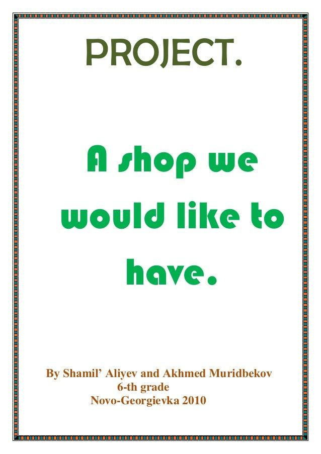 PROJECT.A shop wewould like tohave.Вy Shamil' Aliyev and Akhmed Muridbekov6-th gradeNovo-Georgievka 2010