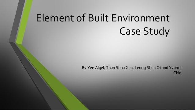 Element of Built Environment Case Study By Yee Algel, Thun Shao Xun, Leong Shun Qi and Yvonne Chin.