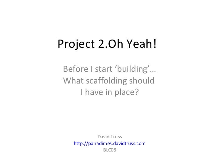 Project 2.Oh Yeah! Before I start 'building'… What scaffolding should  I have in place? David Truss http://pairadimes.davi...
