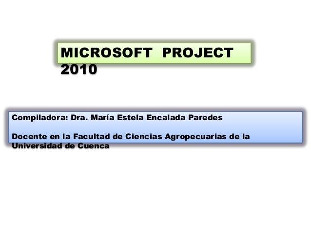 MICROSOFT PROJECT           2010Compiladora: Dra. María Estela Encalada ParedesDocente en la Facultad de Ciencias Agropecu...