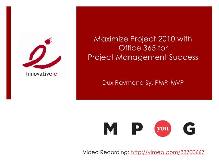 Maximize Project 2010 with         Office 365 for Project Management Success      Dux Raymond Sy, PMP, MVPVideo Recording:...