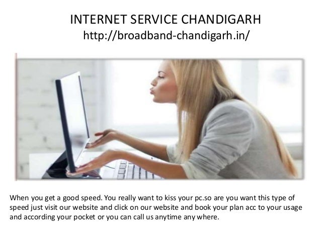 INTERNET SERVICE CHANDIGARH http://broadband-chandigarh.in/ When you get a good speed. You really want to kiss your pc.so ...