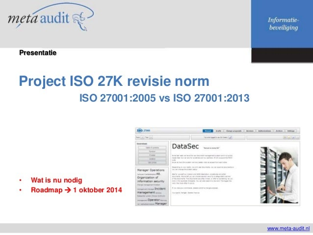 Project ISO 27K revisie norm ISO 27001:2005 vs ISO 27001:2013 www.meta-audit.nl Presentatie • Wat is nu nodig • Roadmap  ...