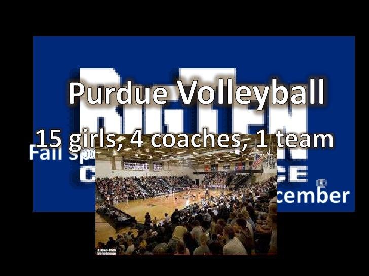 Purdue Volleyball<br />15 girls, 4 coaches, 1 team<br />Fall sport season<br />August-December<br />