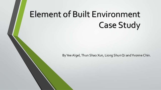Element of Built Environment Case Study  By Yee Algel, Thun Shao Xun, Liong Shun Qi and Yvonne Chin.