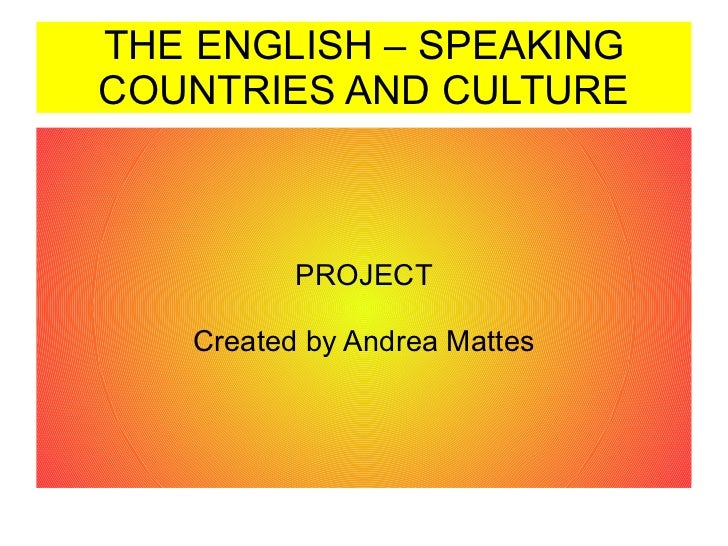 THE ENGLISH – SPEAKING COUNTRIES AND CULTURE PROJECT Created by Andrea Mattes