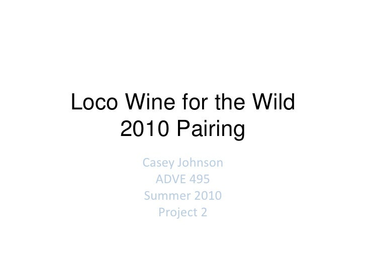 Loco Wine for the Wild2010 Pairing<br />Casey Johnson<br />ADVE 495<br />Summer 2010<br />Project 2<br />