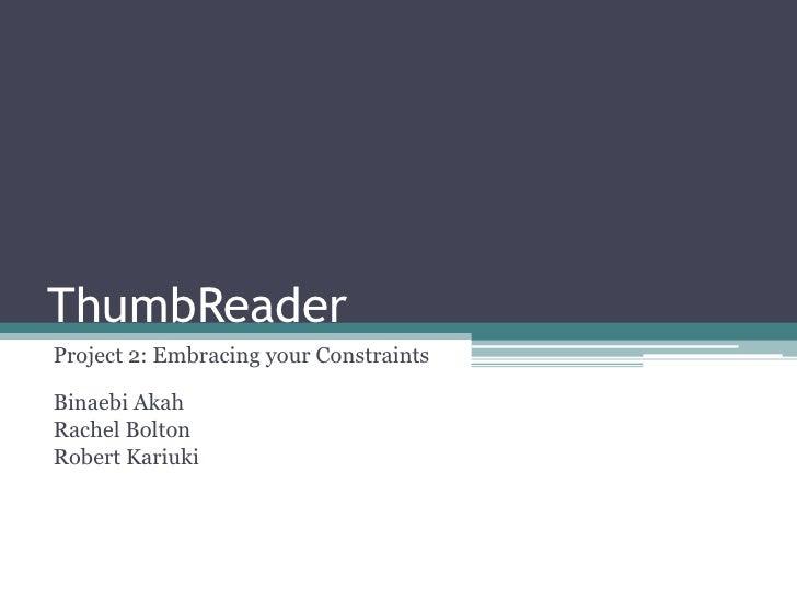 ThumbReader<br />Project 2: Embracing your ConstraintsBinaebi Akah<br />Rachel Bolton<br />Robert Kariuki<br />