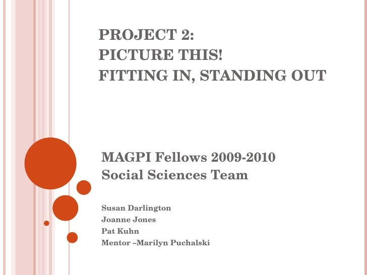 PROJECT 2: PICTURE THIS! FITTING IN, STANDING OUT MAGPI Fellows 2009-2010 Social Sciences Team Susan Darlington Joanne Jon...