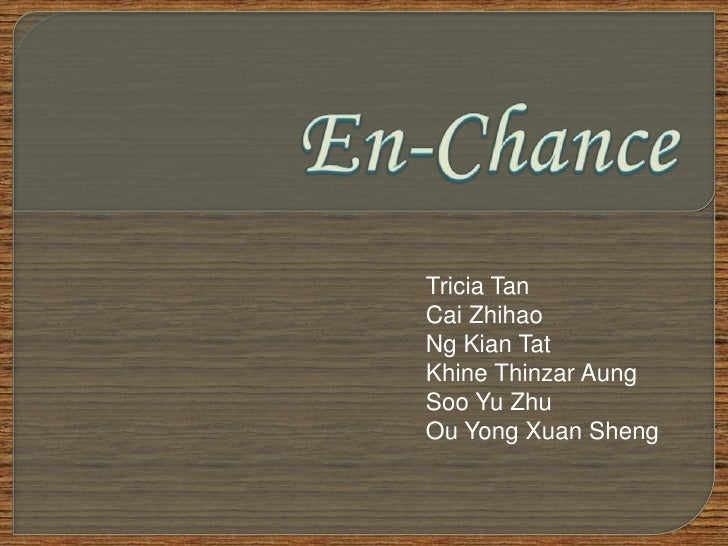 En-Chance<br />Tricia Tan<br />CaiZhihao<br />Ng Kian Tat<br />KhineThinzarAung<br />Soo Yu Zhu<br />Ou Yong XuanSheng<br />