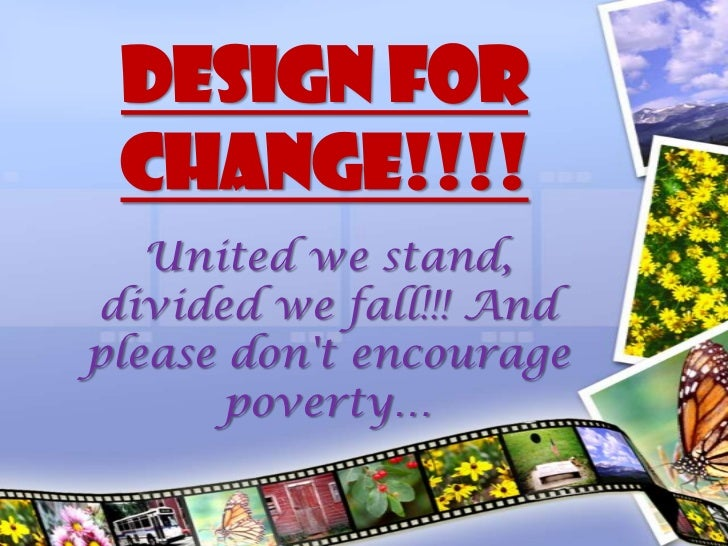 DESIGN FOR CHANGE!!!!   United we stand,divided we fall!!! Andplease dont encourage       poverty…