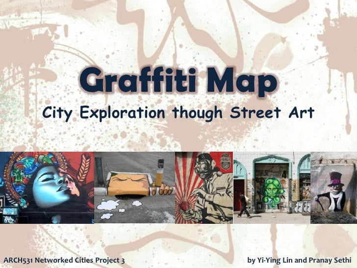 Graffiti Map          City Exploration though Street ArtARCH531 Networked Cities Project 3   by Yi-Ying Lin and Pranay Sethi