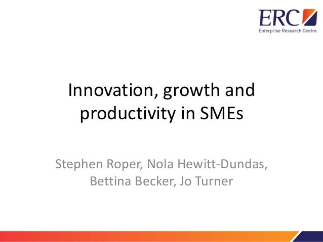 Innovation, growth and productivity in SMEs Stephen Roper, Nola Hewitt-Dundas, Bettina Becker, Jo Turner