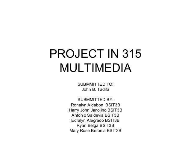 PROJECT IN 315 MULTIMEDIA SUBMMITTED TO: John B. Tadifa SUBMMITTED BY: Ronalyn Aldabon BSIT3B Harry John Janolino BSIT3B A...