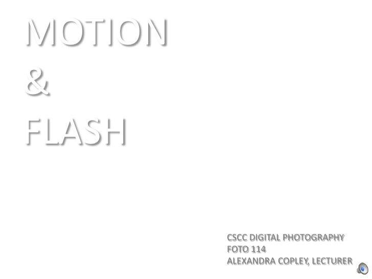 MOTION <br />& <br />FLASH<br />CSCC DIGITAL PHOTOGRAPHY<br />FOTO 114<br />ALEXANDRA COPLEY, LECTURER<br />