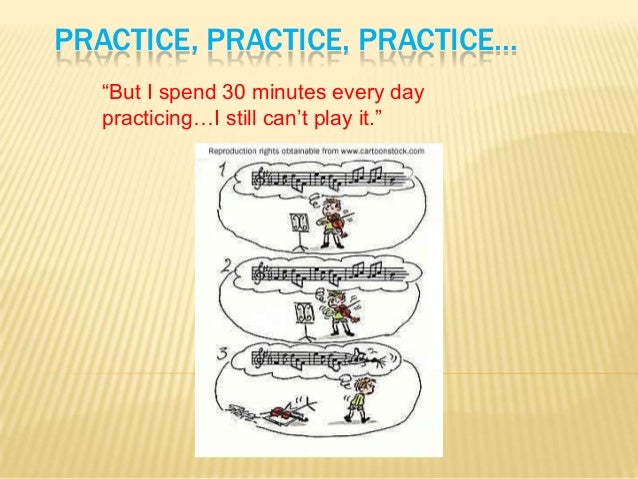 """PRACTICE, PRACTICE, PRACTICE… """"But I spend 30 minutes every day practicing…I still can't play it."""""""