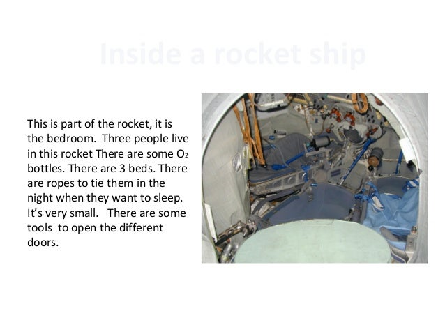 Inside a rocket shipThis is part of the rocket, it isthe bedroom. Three people livein this rocket There are some O2bottles...