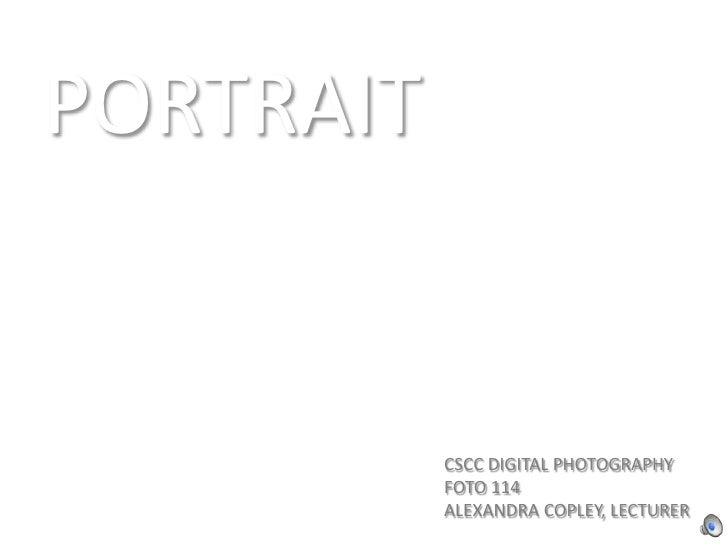PORTRAIT<br />CSCC DIGITAL PHOTOGRAPHY<br />FOTO 114<br />ALEXANDRA COPLEY, LECTURER<br />