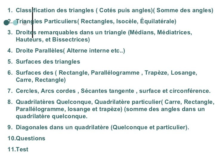 <ul><li>Classification des triangles ( Cotés puis angles)( Somme des angles) </li></ul><ul><li>Triangles Particuliers( Rec...