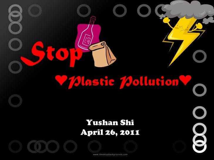 Yushan Shi April 26, 2011 Stop ❤ Plastic Pollution❤
