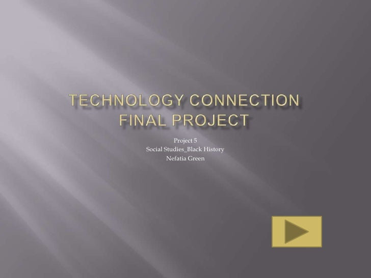 Technology ConnectionFinal project<br />Project 5<br />Social Studies_Black History<br />Nefatia Green<br />