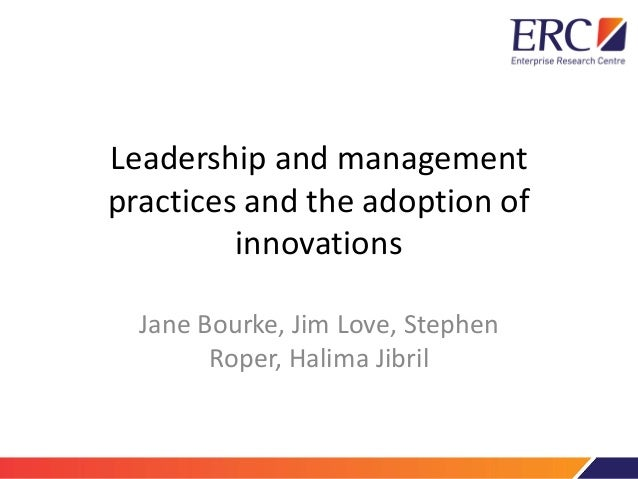 Leadership and management practices and the adoption of innovations Jane Bourke, Jim Love, Stephen Roper, Halima Jibril