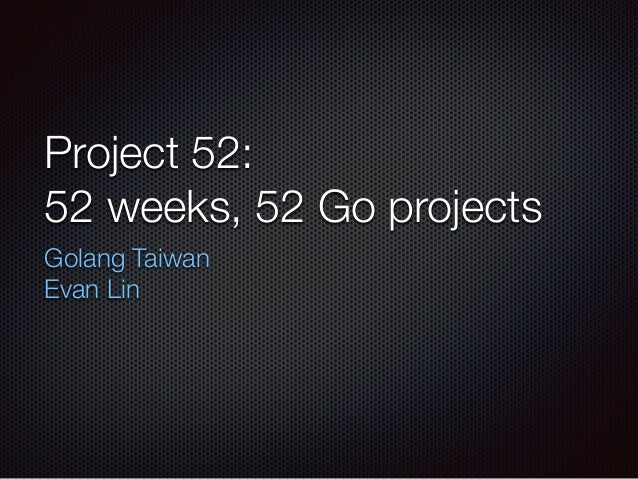 Project 52: 52 weeks, 52 Go projects Golang Taiwan Evan Lin