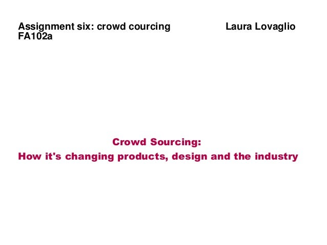 Assignment six: crowd courcing Laura Lovaglio FA102a Crowd Sourcing: How it's changing products, design and the industry
