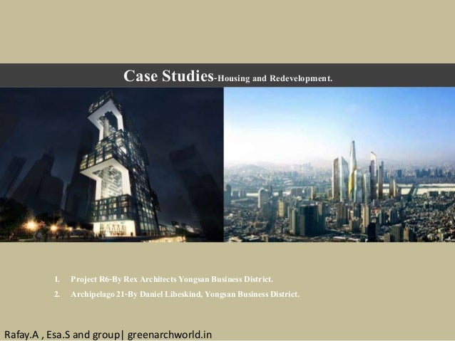 Case Studies-Housing and Redevelopment. 1. Project R6-ByRex Architects Yongsan Business District. 2. Archipelago 21-By Dan...