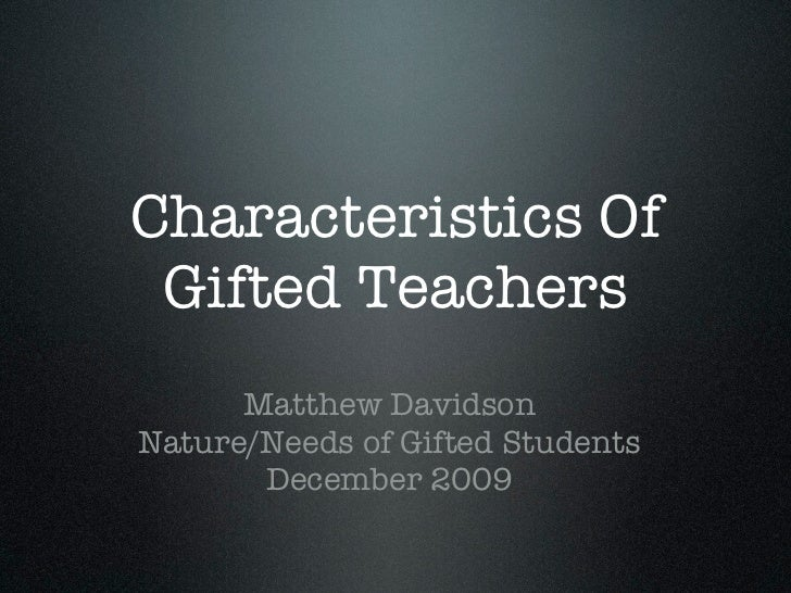 Characteristics Of Gifted Teachers      Matthew DavidsonNature/Needs of Gifted Students       December 2009