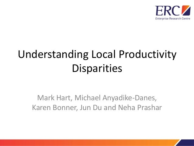 Understanding Local Productivity Disparities Mark Hart, Michael Anyadike-Danes, Karen Bonner, Jun Du and Neha Prashar