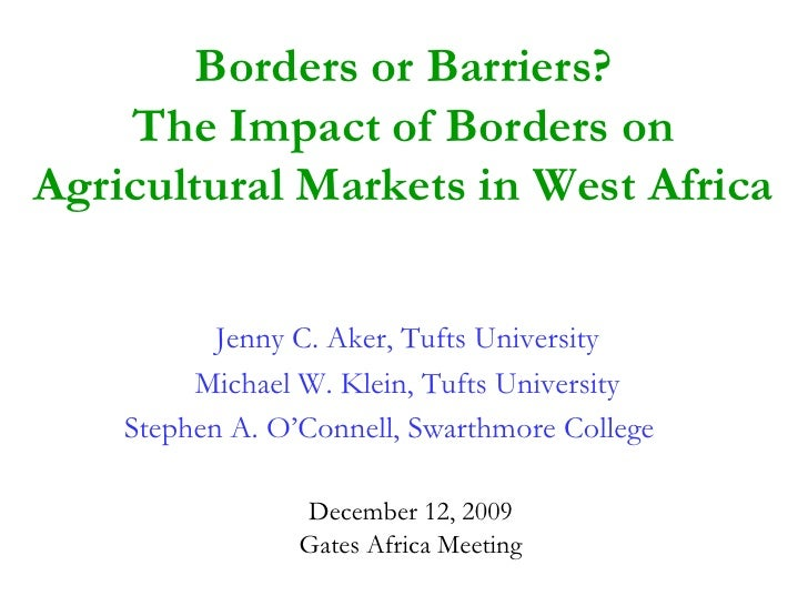 Borders or Barriers?     The Impact of Borders on Agricultural Markets in West Africa             Jenny C. Aker, Tufts Uni...