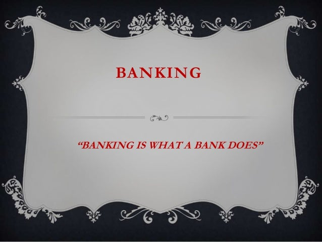 """BANKING""""BANKING IS WHAT A BANK DOES"""""""