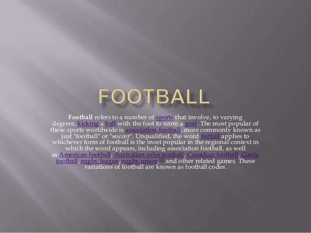 Football refers to a number of sports that involve, to varyingdegrees, kicking a ball with the foot to score a goal. The m...