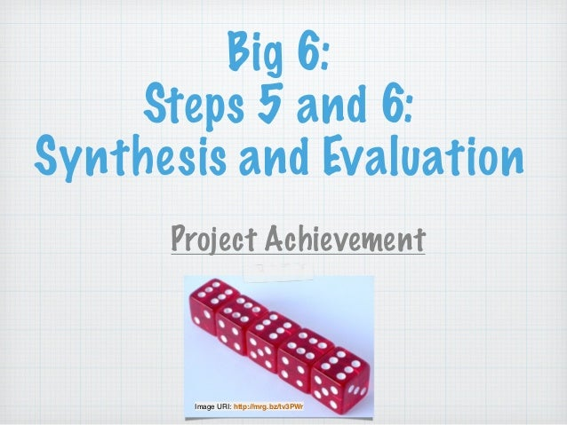 Big 6: Steps 5 and 6: Synthesis and Evaluation Project Achievement ! Image URI: http://mrg.bz/tv3PWr